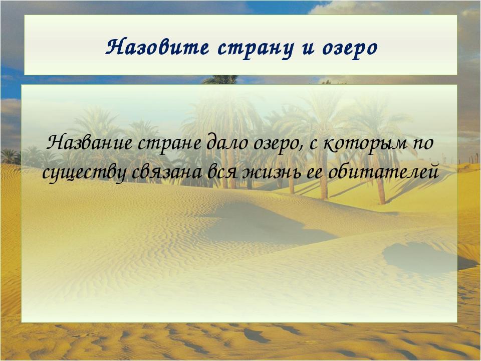 Назовите страну и озеро Название стране дало озеро, с которым по существу свя...