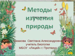 Казакова Светлана Александровна учитель биологии МБОУ «Лицей» г. Протвино