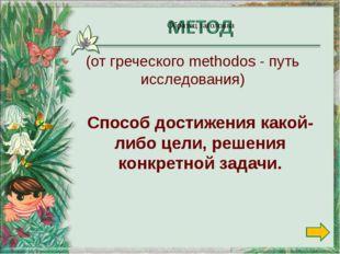 Способ достижения какой-либо цели, решения конкретной задачи. (от греческого
