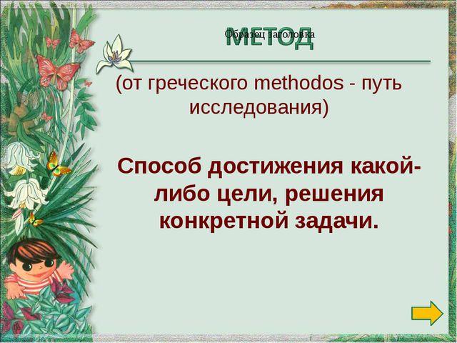 Способ достижения какой-либо цели, решения конкретной задачи. (от греческого...