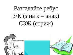 Разгадайте ребус З/К (з на к = знак) С3Ж (стриж)