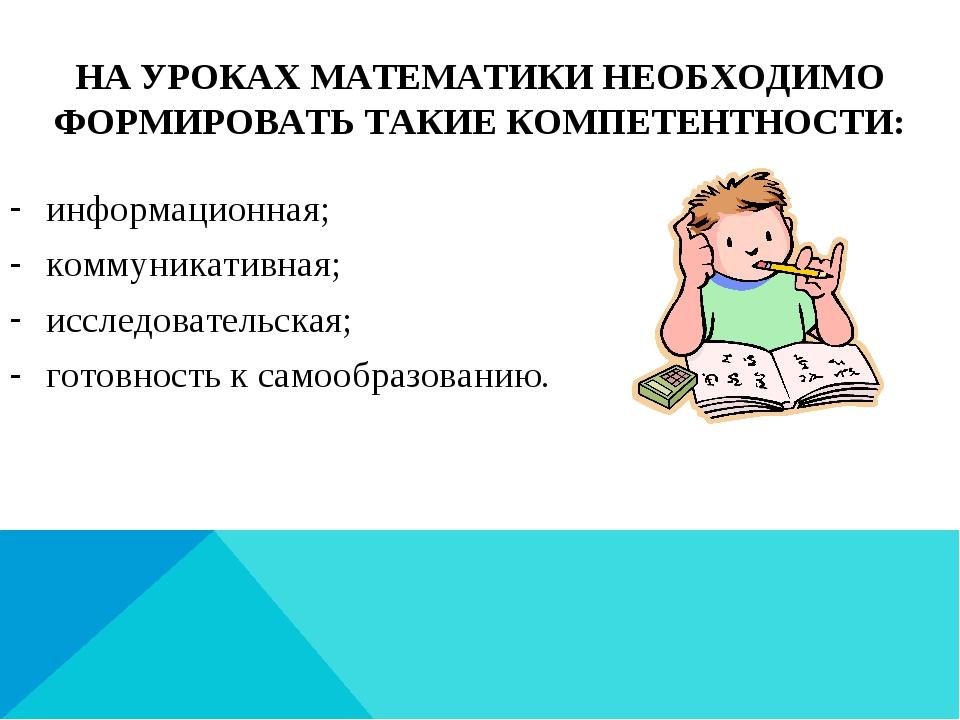 НА УРОКАХ МАТЕМАТИКИ НЕОБХОДИМО ФОРМИРОВАТЬ ТАКИЕ КОМПЕТЕНТНОСТИ: информацион...