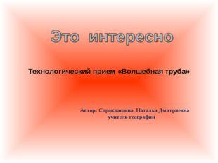 Технологический прием «Волшебная труба» Автор: Cороквашина Наталья Дмитриевн