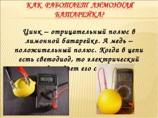 Цинк – отрицательный полюс в лимонной батарейке. А медь – положительный полюс