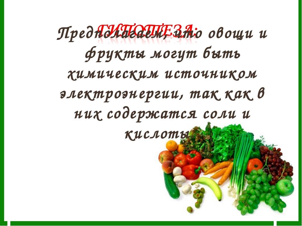 Предполагаем, что овощи и фрукты могут быть химическим источником электроэне...