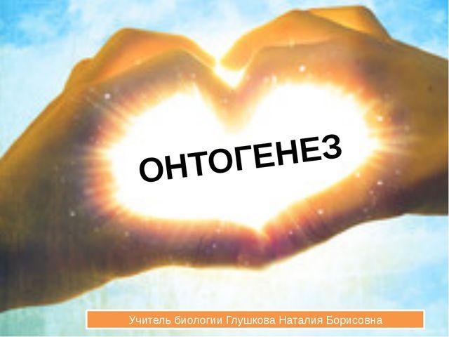 ОНТОГЕНЕЗ Учитель биологии Глушкова Наталия Борисовна