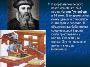 Изобретателем первого печатного станка был немец Иоганн Гуттенберг в 14 веке