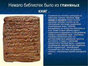Немало библиотек было из глиняных книг . Сочинения или летописи записывали на