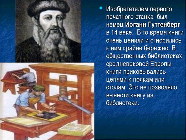 Изобретателем первого печатного станка был немец Иоганн Гуттенберг в 14 веке...