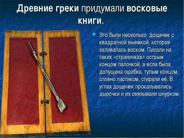Древние греки придумали восковые книги. Это были несколько дощечек с квадрат...