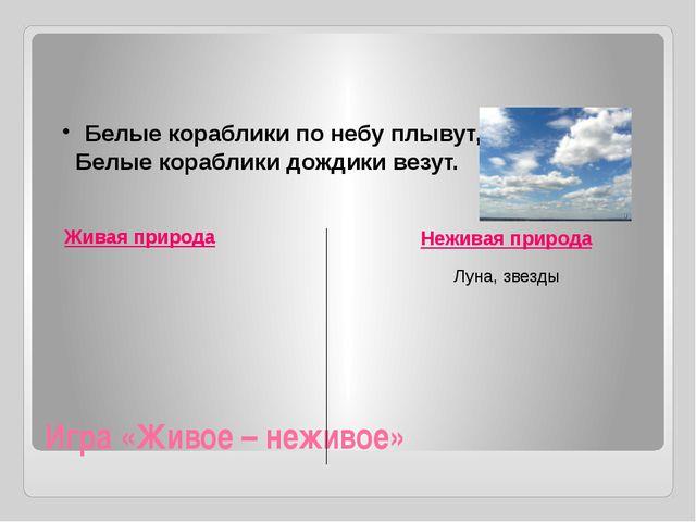 Игра «Живое – неживое» Живая природа Неживая природа Белые кораблики по небу...