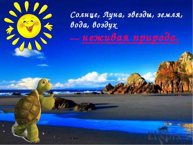 Солнце, Луна, звезды, земля, вода, воздух — неживая природа.