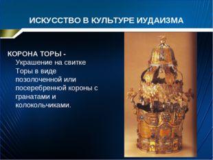 ИСКУССТВО В КУЛЬТУРЕ ИУДАИЗМА КОРОНА ТОРЫ - Украшение на свитке Торы в виде п