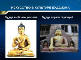 ИСКУССТВО В КУЛЬТУРЕ БУДДИЗМА Будда в образе учителя Будда торжествующий