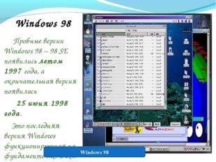 Windows 98 Пробные версии Windows 98 – 98 SE появились летом 1997 года, а око