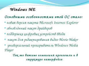 Windows ME Основными особенностями этой ОС стало: новая версия пакета Microso