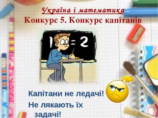 Україна і математика Конкурс 5. Конкурс капітанів Капітани не ледачі! Не ляка