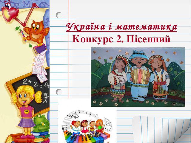 Україна і математика Конкурс 2. Пісенний