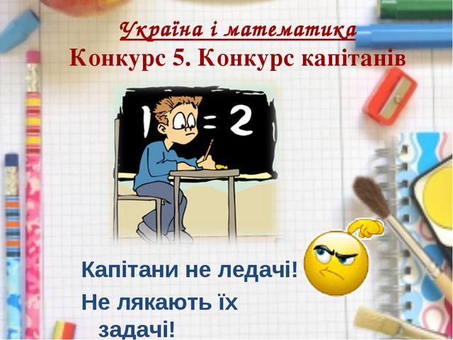 Україна і математика Конкурс 5. Конкурс капітанів Капітани не ледачі! Не ляка...