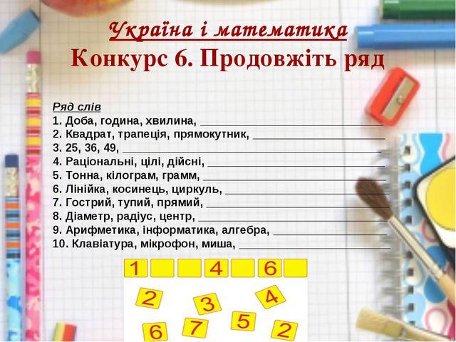 Україна і математика Конкурс 6. Продовжіть ряд Ряд слів 1. Доба, година, хвил...