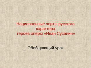 Национальные черты русского характера героев оперы «Иван Сусанин» Обобщающий