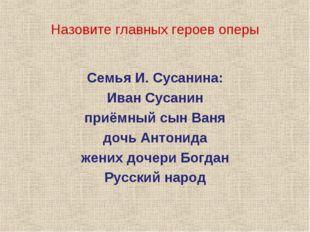 Назовите главных героев оперы Семья И. Сусанина: Иван Сусанин приёмный сын Ва