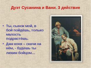 Дуэт Сусанина и Вани. 3 действие Ты, сынок мой, в бой пойдёшь, только малость