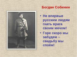 Богдан Собинин Не впервые русским людям гнать врага своим мечом! Горе скоро м