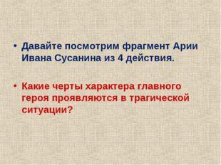 Давайте посмотрим фрагмент Арии Ивана Сусанина из 4 действия. Какие черты хар