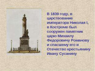 В 1839 году, в царствование императора Николая I, в Костроме был сооружен пам