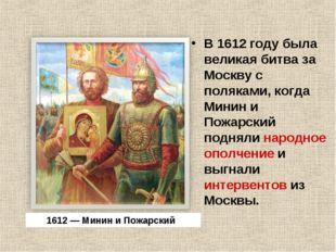 В 1612 году была великая битва за Москву с поляками, когда Минин и Пожарский