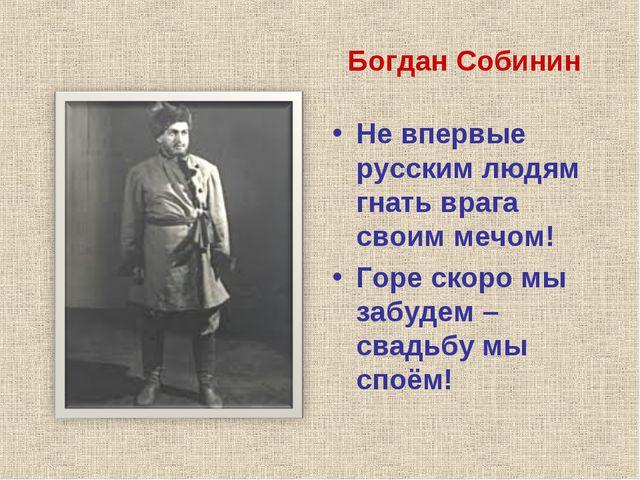 Богдан Собинин Не впервые русским людям гнать врага своим мечом! Горе скоро м...