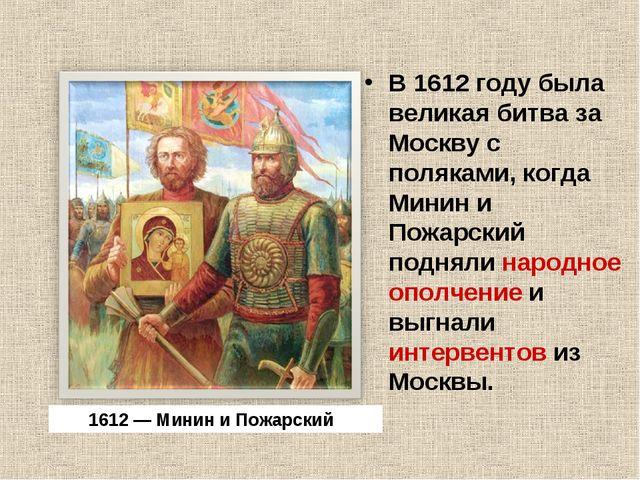 В 1612 году была великая битва за Москву с поляками, когда Минин и Пожарский...