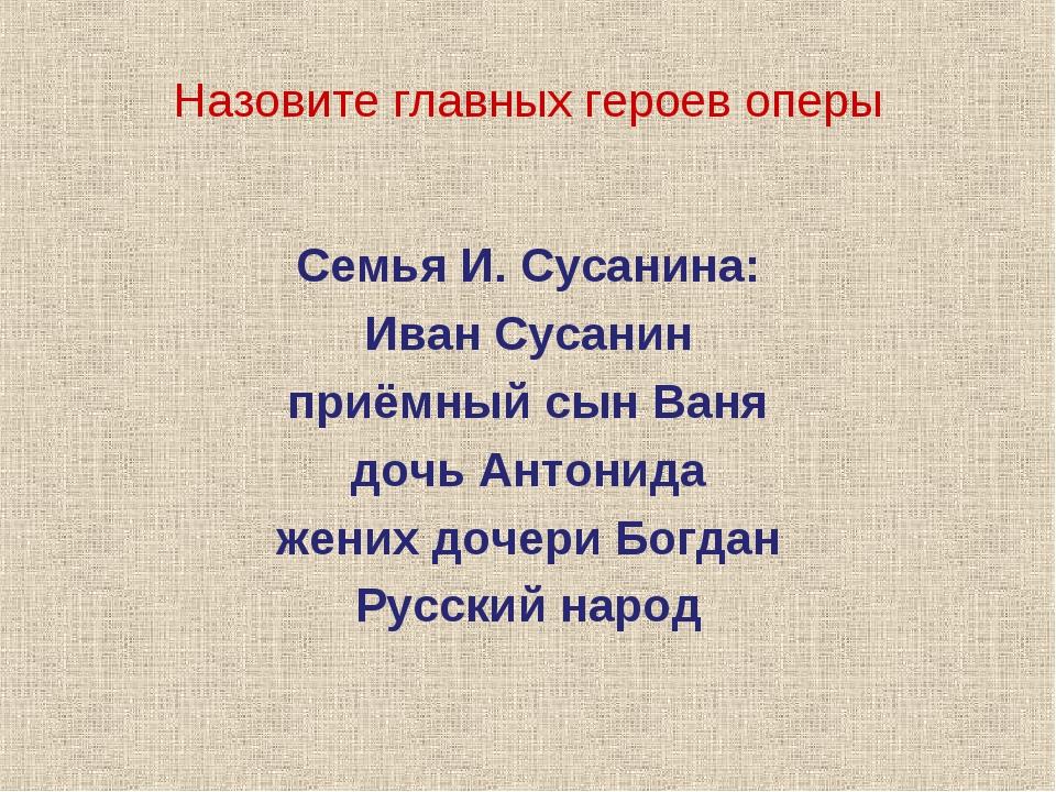 Назовите главных героев оперы Семья И. Сусанина: Иван Сусанин приёмный сын Ва...