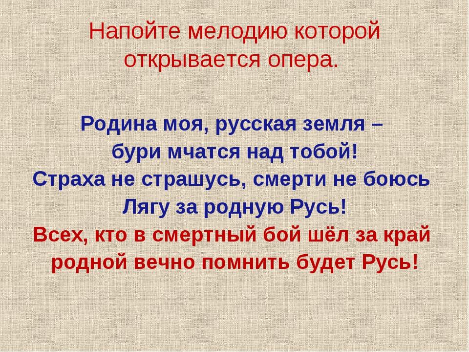 Напойте мелодию которой открывается опера. Родина моя, русская земля – бури м...