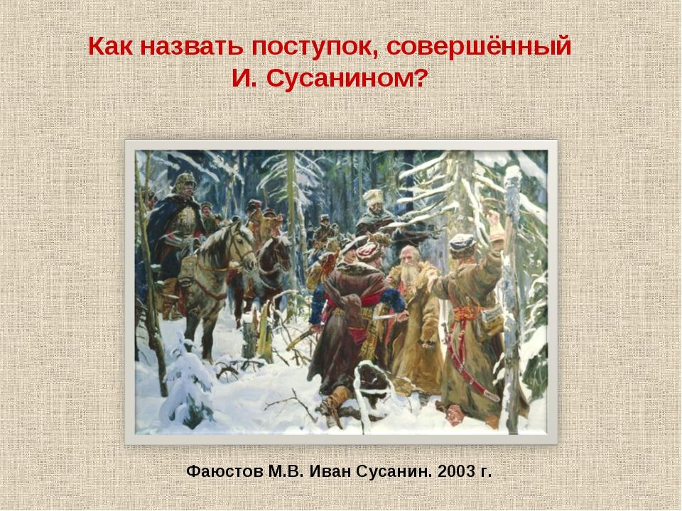 Фаюстов М.В. Иван Сусанин. 2003 г. Как назвать поступок, совершённый И. Сусан...