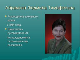 Абрамова Людмила Тимофеевна Руководитель школьного музея с 1984 года. Замести