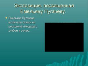 Экспозиция, посвященная Емельяну Пугачеву. Емельяна Пугачева встречали казаки