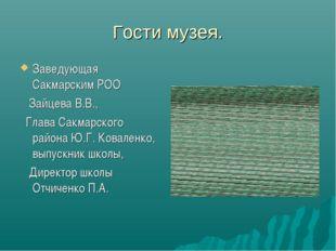 Гости музея. Заведующая Сакмарским РОО Зайцева В.В., Глава Сакмарского района