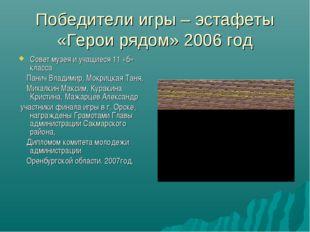 Победители игры – эстафеты «Герои рядом» 2006 год Совет музея и учащиеся 11 «