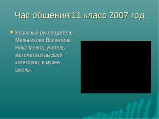 Час общения 11 класс 2007 год Классный руководитель Мельникова Валентина Нико