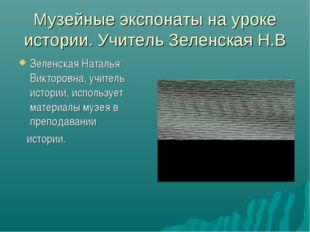 Музейные экспонаты на уроке истории. Учитель Зеленская Н.В Зеленская Наталья