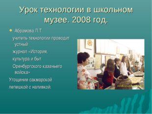 Урок технологии в школьном музее. 2008 год. Абрамова Л.Т. учитель технологии
