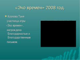 «Эхо времен» 2008 год. Козлова Таня участница игры «Эхо времен», награждена Б