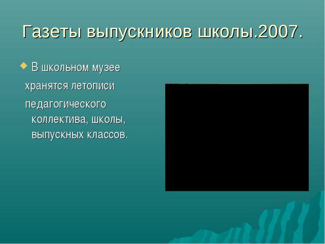 Газеты выпускников школы.2007. В школьном музее хранятся летописи педагогичес...