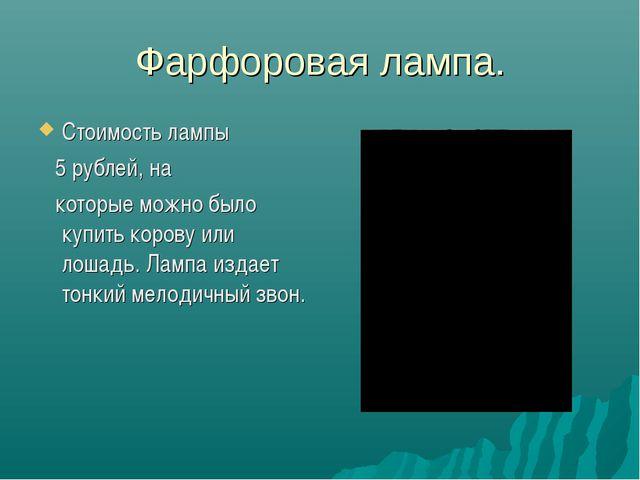 Фарфоровая лампа. Стоимость лампы 5 рублей, на которые можно было купить коро...