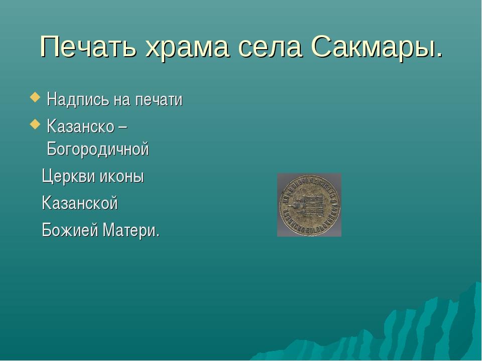 Печать храма села Сакмары. Надпись на печати Казанско – Богородичной Церкви и...