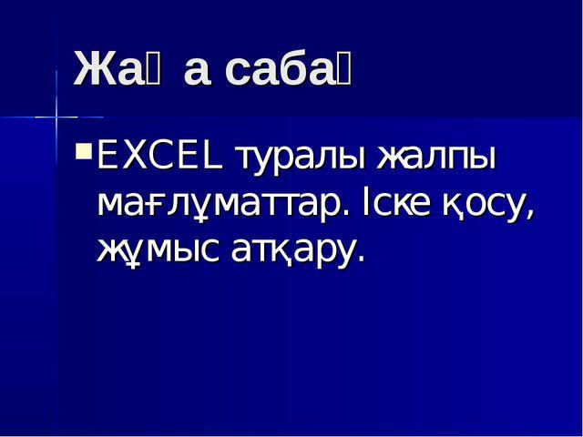 Жаңа сабақ EXCEL туралы жалпы мағлұматтар. Іске қосу, жұмыс атқару.