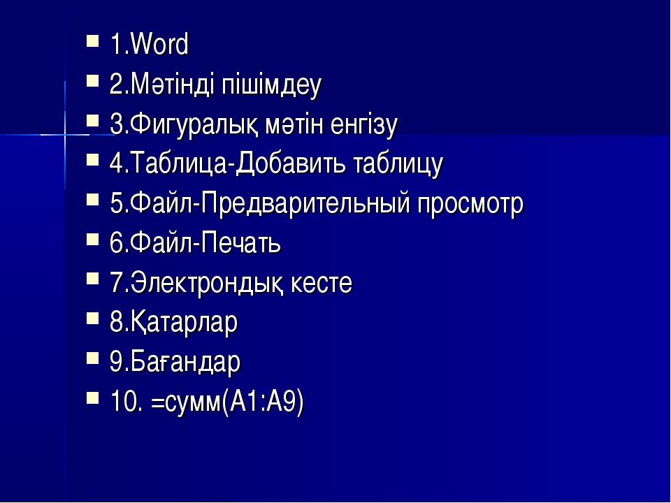 1.Word 2.Мәтінді пішімдеу 3.Фигуралық мәтін енгізу 4.Таблица-Добавить таблицу...