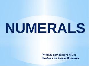 NUMERALS Учитель английского языка Безбрязова Ралина Ириковна